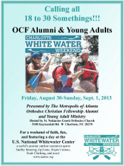 The Metropolis of Atlanta Orthodox Christian Fellowship Alumni and Young Adult Ministry invites you all 18 to 30 somethings, OCF Alumni and Young Adults to Charlotte Whitewater Weekend 2013, Friday 8/30/13 to Sunday 9/1/13 in Charlotte, NC. Click here for details!