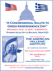 The American Hellenic Institute along with Rep. Carolyn Maloney (D-NY) & Rep. Gus Bilirakis (R-FL), Co-Chairs of the Congressional Hellenic Caucus, invite you to A Congressional Salute to Greek Independence Day, Wednesday, 4/15/15 at the Rayburn House Office Building in Washington, DC. Click here for details!